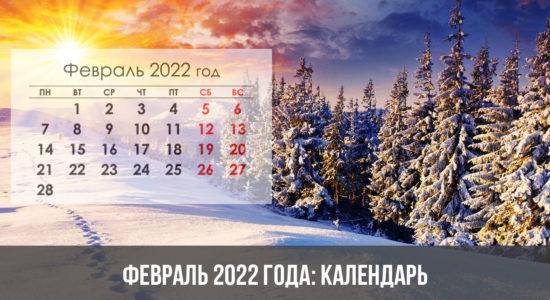 Февраль 2022 года: календарь